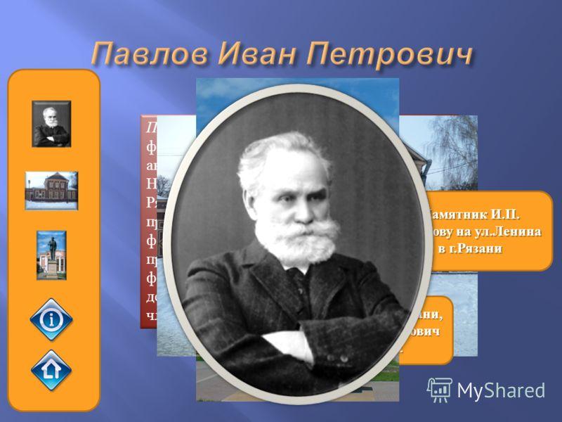 Павлов Иван Петрович (1849–1936), физиолог, доктор медицинских наук, академик Российской академии наук, лауреат Нобелевской премии, родился в городе Рязани. Выдающиеся исследования, проведенные Павловым в области физиологии центральной нервной систем