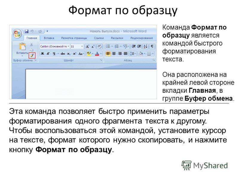 Формат по образцу Команда Формат по образцу является командой быстрого форматирования текста. Она расположена на крайней левой стороне вкладки Главная, в группе Буфер обмена. Эта команда позволяет быстро применить параметры форматирования одного фраг