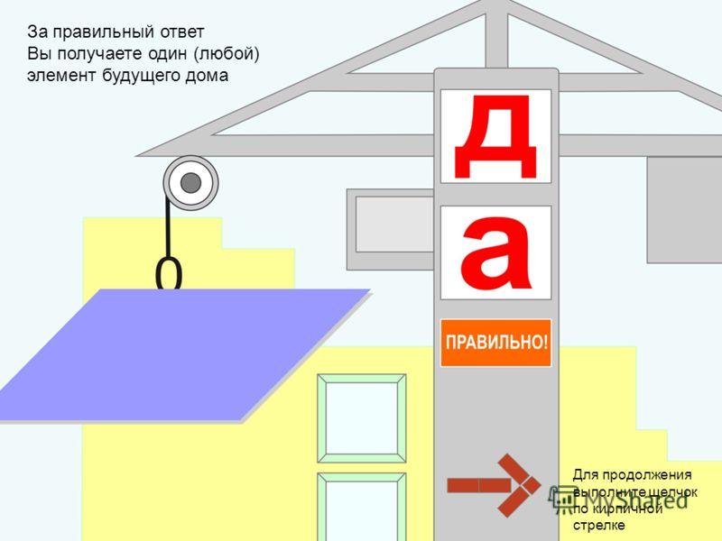 За правильный ответ Вы получаете один (любой) элемент будущего дома Для продолжения выполните щелчок по кирпичной стрелке