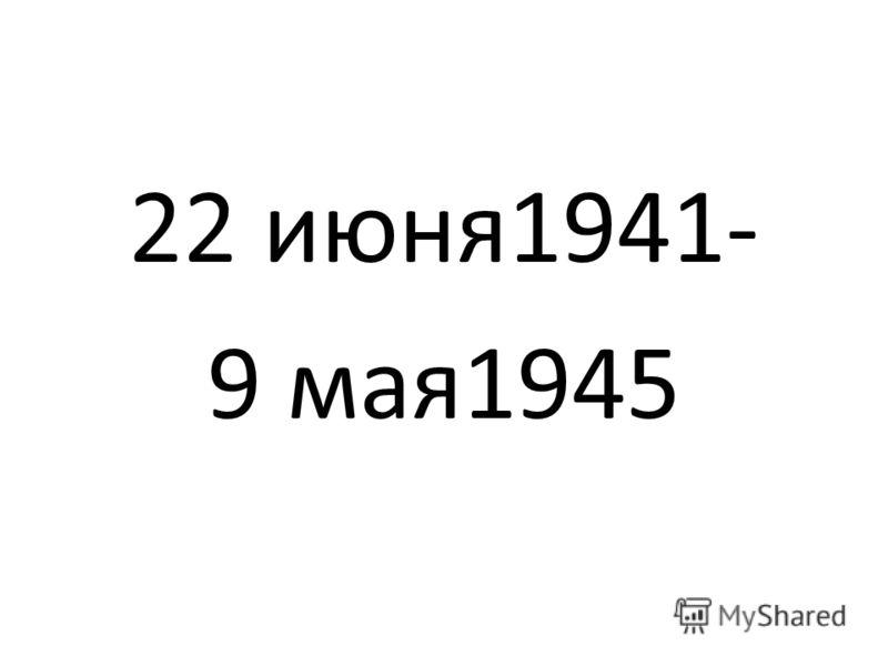 22 июня1941- 9 мая1945