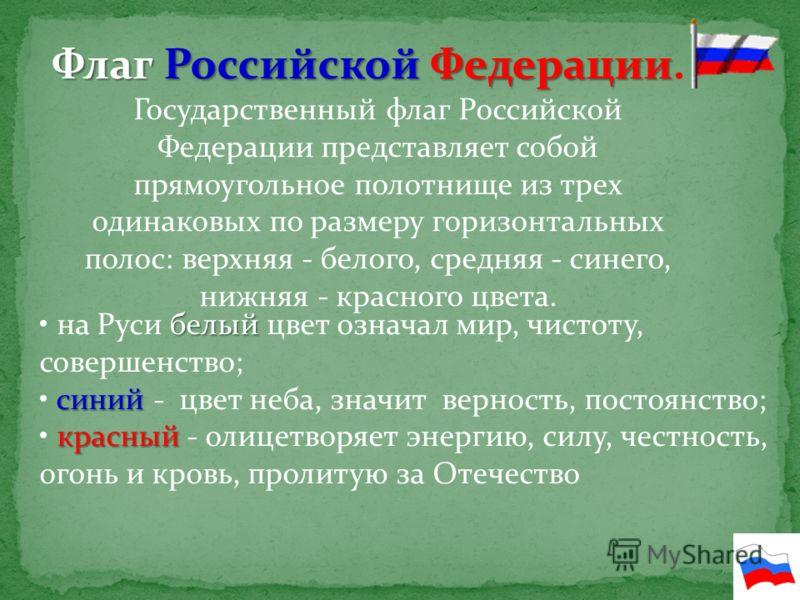 Флаг Российской Федерации Флаг Российской Федерации. Государственный флаг Российской Федерации представляет собой прямоугольное полотнище из трех одинаковых по размеру горизонтальных полос: верхняя - белого, средняя - синего, нижняя - красного цвета.