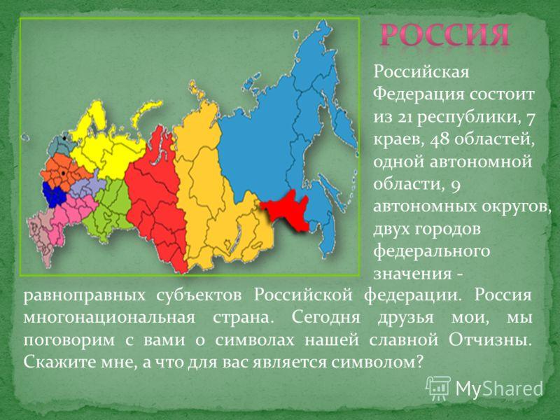 Российская Федерация состоит из 21 республики, 7 краев, 48 областей, одной автономной области, 9 автономных округов, двух городов федерального значения - равноправных субъектов Российской федерации. Россия многонациональная страна. Сегодня друзья мои