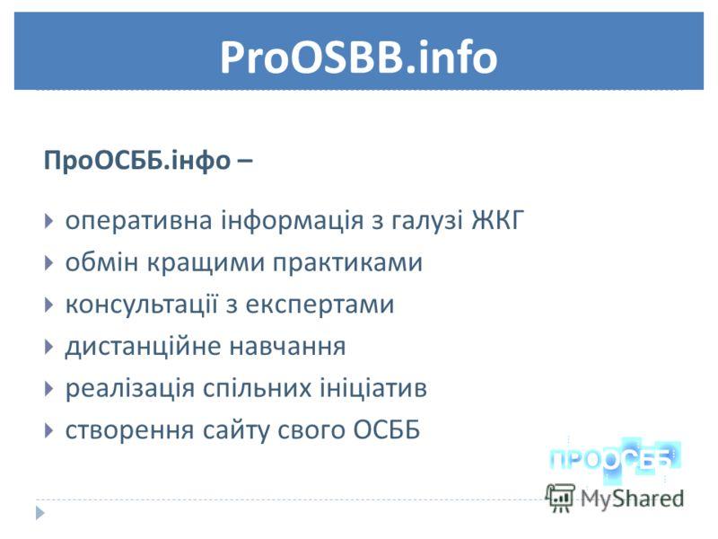ProOSBB.info ПроОСББ. інфо – оперативна інформація з галузі ЖКГ обмін кращими практиками консультації з експертами дистанційне навчання реалізація спільних ініціатив створення сайту свого ОСББ