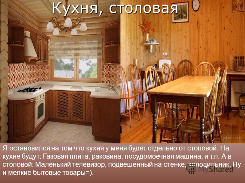 Я остановился на том что кухня у меня будет отдельно от столовой. На кухне будут: Газовая плита, раковина, посудомоечная машина, и т.п. А в столовой: Маленький телевизор, подвешенный на стенке, холодильник. Ну и мелкие бытовые товары=).