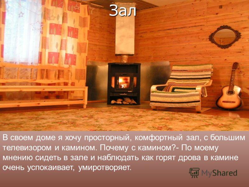 В своем доме я хочу просторный, комфортный зал, с большим телевизором и камином. Почему с камином?- По моему мнению сидеть в зале и наблюдать как горят дрова в камине очень успокаивает, умиротворяет. Зал