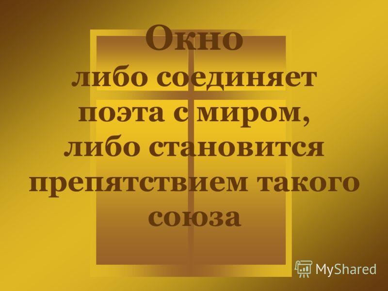 Окно либо соединяет поэта с миром, либо становится препятствием такого союза