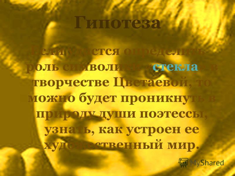 Гипотеза Если удастся определить роль символики «стекла» в творчестве Цветаевой, то можно будет проникнуть в природу души поэтессы, узнать, как устроен ее художественный мир.