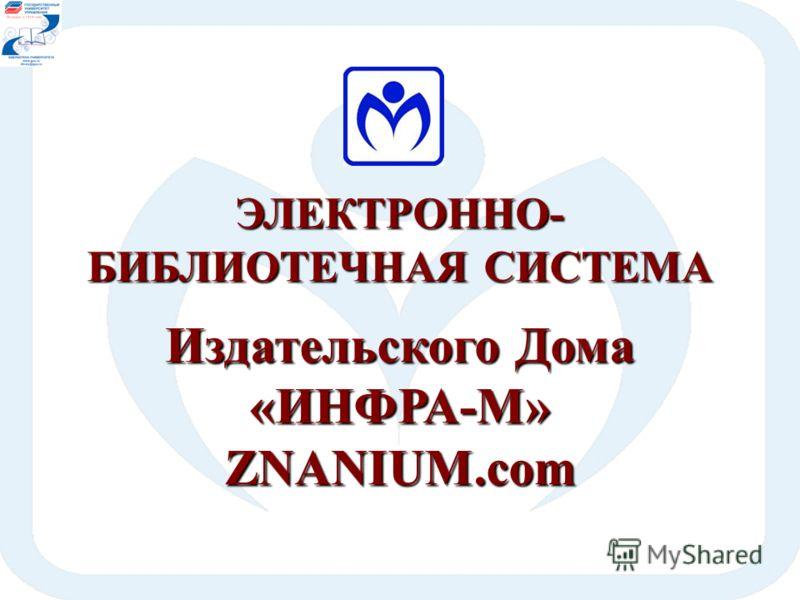 ЭЛЕКТРОННО- БИБЛИОТЕЧНАЯ СИСТЕМА Издательского Дома «ИНФРА-М»ZNANIUM.com