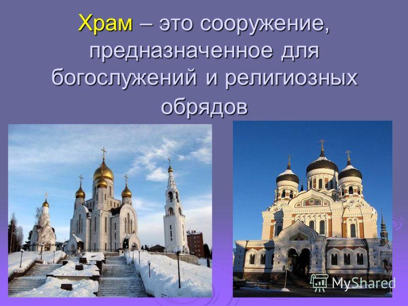Храм – это сооружение, предназначенное для богослужений и религиозных обрядов