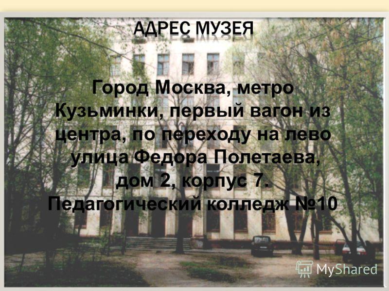 Город Москва, метро Кузьминки, первый вагон из центра, по переходу на лево улица Федора Полетаева, дом 2, корпус 7. Педагогический колледж 10