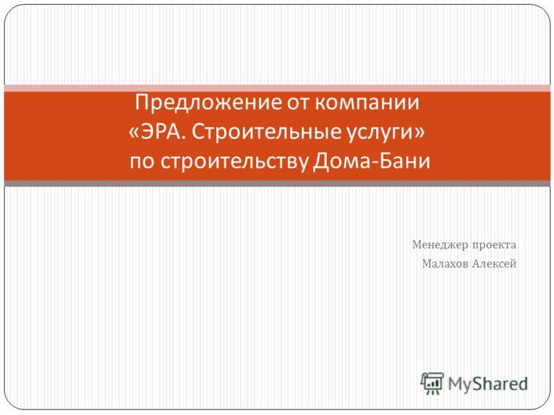 Менеджер проекта Малахов Алексей Предложение от компании « ЭРА. Строительные услуги » по строительству Дома - Бани