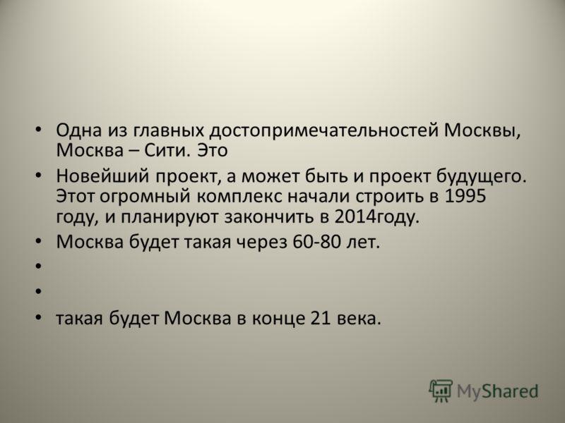 Одна из главных достопримечательностей Москвы, Москва – Сити. Это Новейший проект, а может быть и проект будущего. Этот огромный комплекс начали строить в 1995 году, и планируют закончить в 2014году. Москва будет такая через 60-80 лет. такая будет Мо