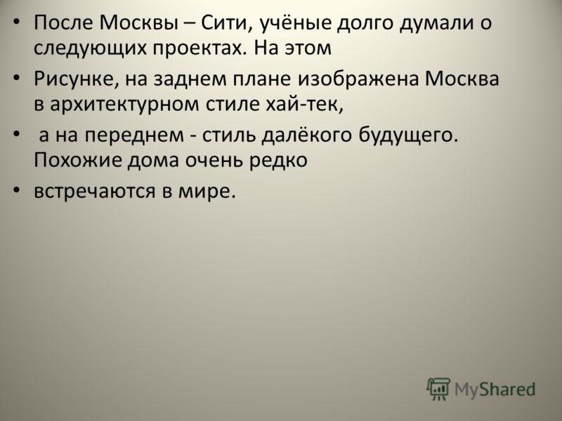 После Москвы – Сити, учёные долго думали о следующих проектах. На этом Рисунке, на заднем плане изображена Москва в архитектурном стиле хай-тек, а на переднем - стиль далёкого будущего. Похожие дома очень редко встречаются в мире.
