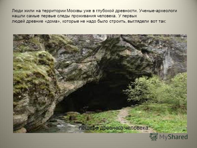 Люди жили на территории Москвы уже в глубокой древности. Ученые-археологи нашли самые первые следы проживания человека. У первых людей древние «дома», которые не надо было строить, выглядели вот так: пещера древнего человека.