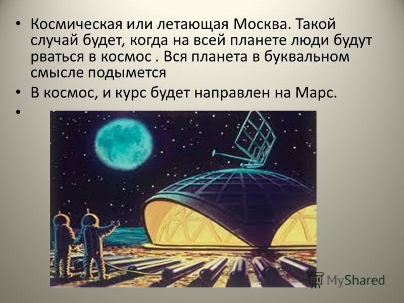 Космическая или летающая Москва. Такой случай будет, когда на всей планете люди будут рваться в космос. Вся планета в буквальном смысле подымется В космос, и курс будет направлен на Марс.