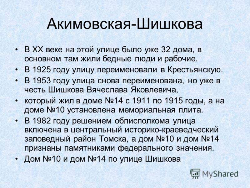 Акимовская-Шишкова В ХХ веке на этой улице было уже 32 дома, в основном там жили бедные люди и рабочие. В 1925 году улицу переименовали в Крестьянскую. В 1953 году улица снова переименована, но уже в честь Шишкова Вячеслава Яковлевича, который жил в