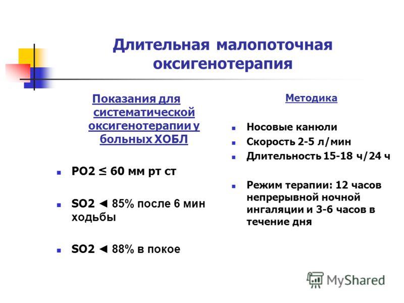 Длительная малопоточная оксигенотерапия Показания для систематической оксигенотерапии у больных ХОБЛ РО2 60 мм рт ст SO2 85% после 6 мин ходьбы SO2 88% в покое Методика Носовые канюли Скорость 2-5 л/мин Длительность 15-18 ч/24 ч Режим терапии: 12 час
