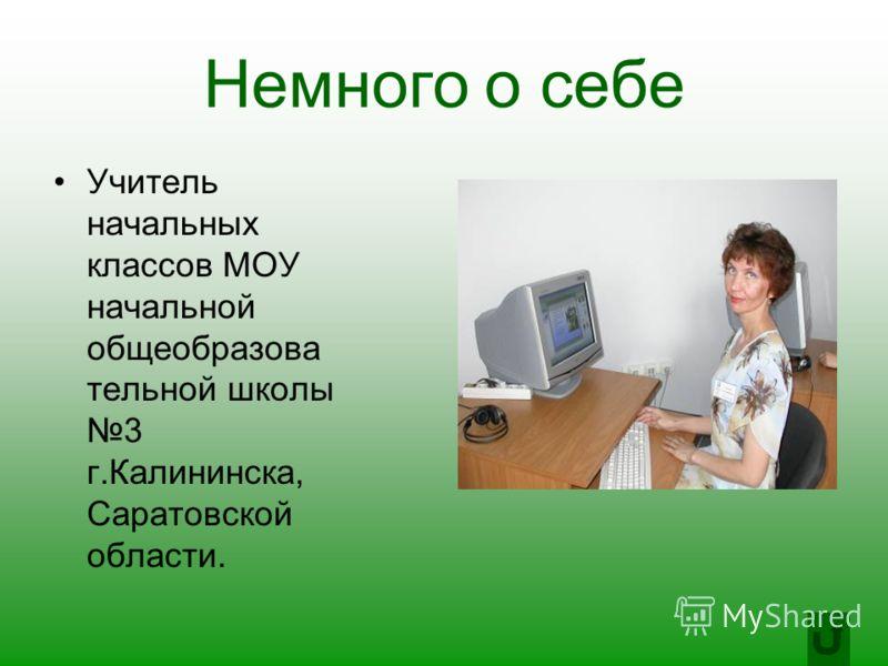 Немного о себе Учитель начальных классов МОУ начальной общеобразова тельной школы 3 г.Калининска, Саратовской области.