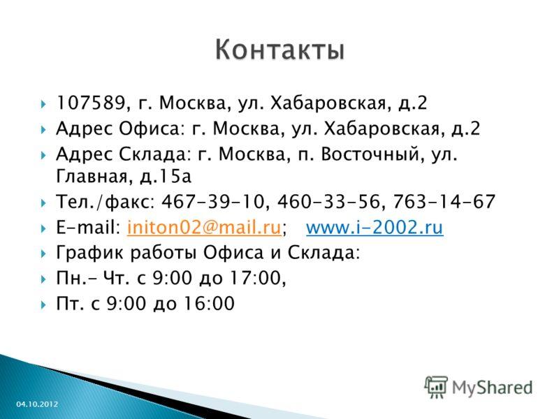 107589, г. Москва, ул. Хабаровская, д.2 Адрес Офиса: г. Москва, ул. Хабаровская, д.2 Адрес Склада: г. Москва, п. Восточный, ул. Главная, д.15а Тел./факс: 467-39-10, 460-33-56, 763-14-67 E-mail: initon02@mail.ru; www.i-2002.ruiniton02@mail.ru График р