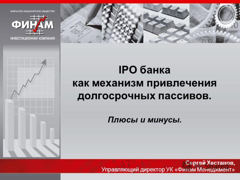 IPO банка как механизм привлечения долгосрочных пассивов. Плюсы и минусы. Сергей Хестанов, Управляющий директор УК «Финам Менеджмент»