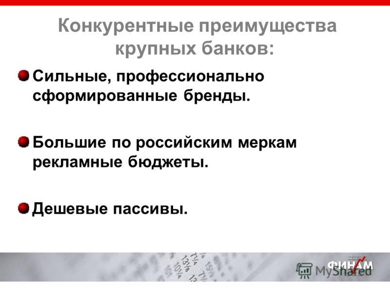Конкурентные преимущества крупных банков: Сильные, профессионально сформированные бренды. Большие по российским меркам рекламные бюджеты. Дешевые пассивы.
