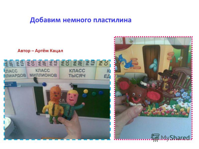 Добавим немного пластилина Автор – Артём Кацал