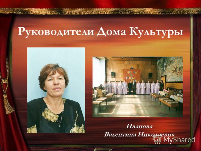 Руководители Дома Культуры Иванова Валентина Николаевна