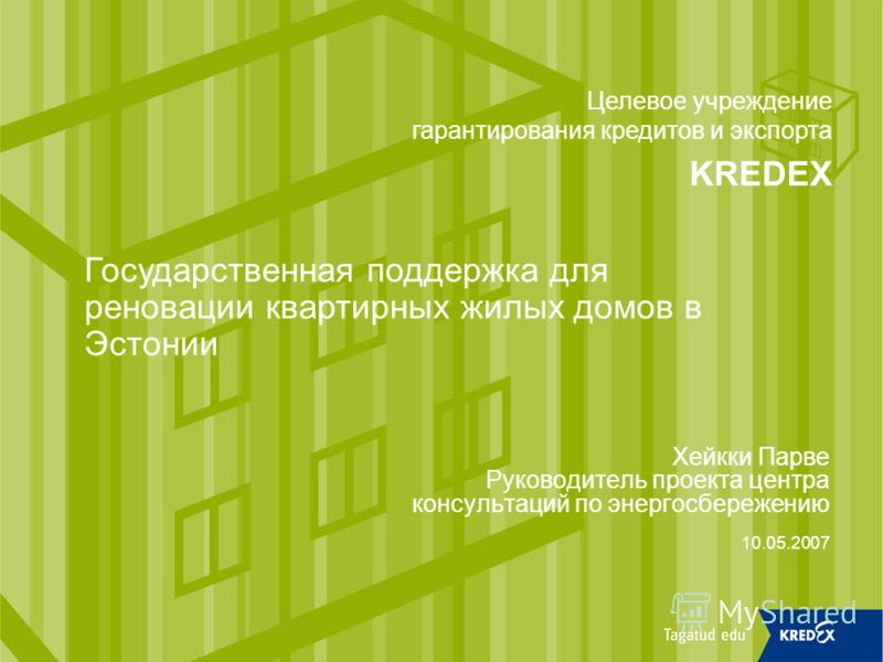Хейкки Парве Руководитель проекта центра консультаций по энергосбережению 10.05.2007 Целевое учреждение гарантирования кредитов и экспорта KREDEX Государственная поддержка для реновации квартирных жилых домов в Эстонии