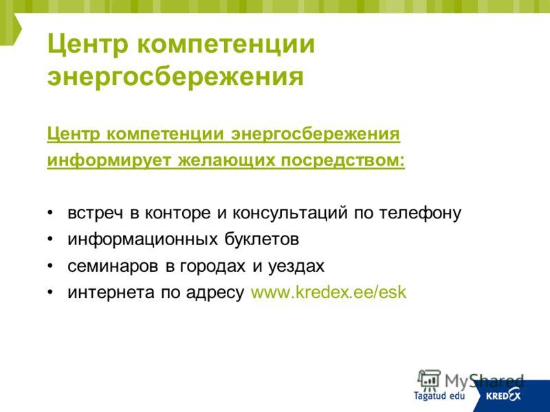 Центр компетенции энергосбережения информирует желающих посредством: встреч в конторе и консультаций по телефону информационных буклетов семинаров в городах и уездах интернета по адресу www.kredex.ee/esk