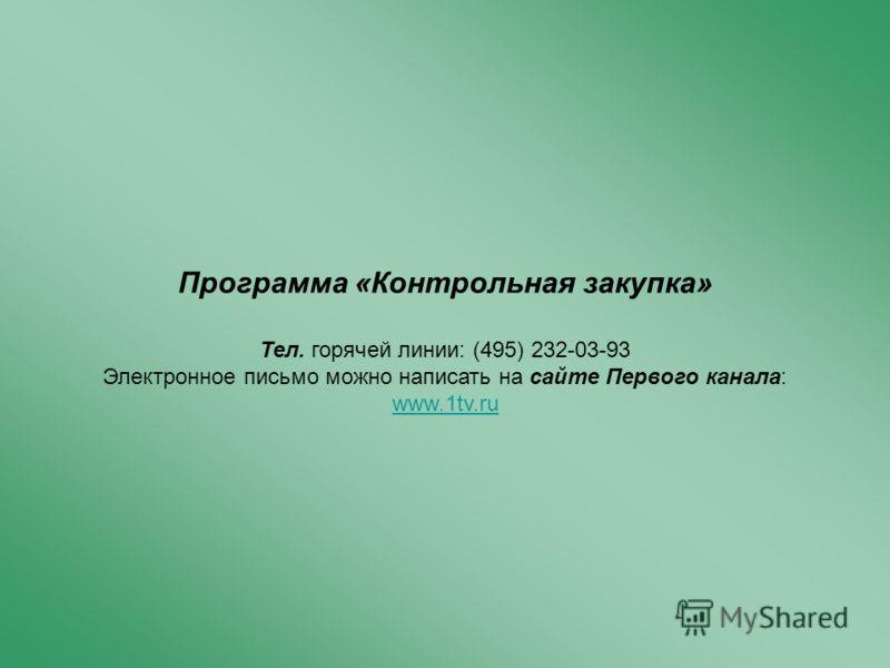 Программа «Контрольная закупка» Тел. горячей линии: (495) 232-03-93 Электронное письмо можно написать на сайте Первого канала: www.1tv.ru