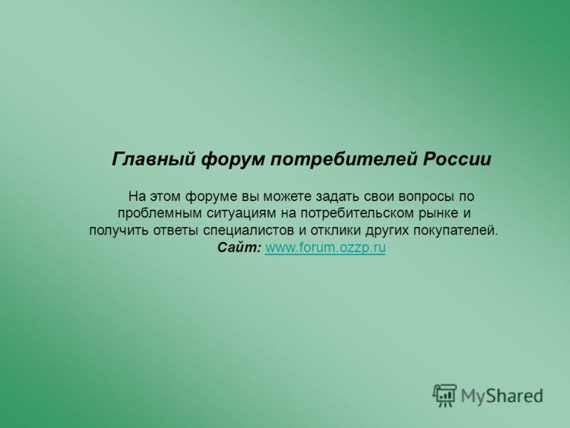 Главный форум потребителей России На этом форуме вы можете задать свои вопросы по проблемным ситуациям на потребительском рынке и получить ответы специалистов и отклики других покупателей. Сайт: www.forum.ozzp.ru
