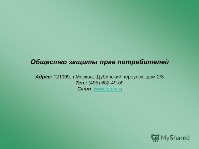 Общество защиты прав потребителей Адрес: 121099, г.Москва, Щубинский переулок, дом 2/3 Тел.: (495) 652-49-59 Cайт: www.ozpp.ru