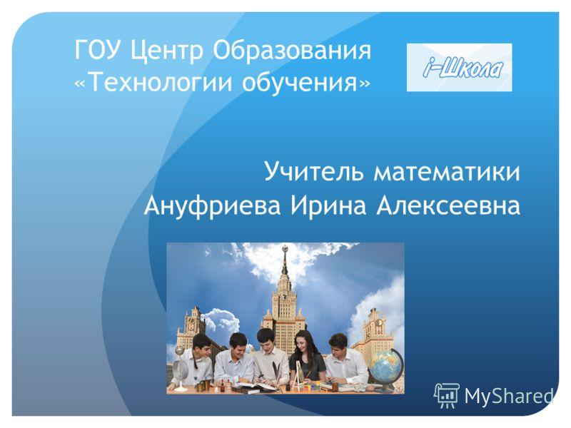ГОУ Центр Образования «Технологии обучения» Учитель математики Ануфриева Ирина Алексеевна