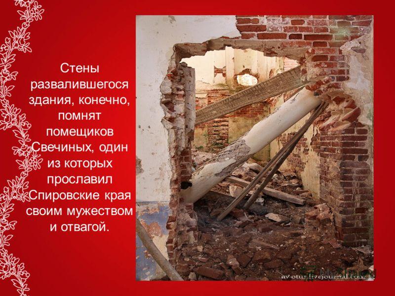 Стены развалившегося здания, конечно, помнят помещиков Свечиных, один из которых прославил Спировские края своим мужеством и отвагой.