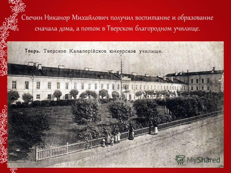 Свечин Никанор Михайлович получил воспитание и образование сначала дома, а потом в Тверском благородном училище.