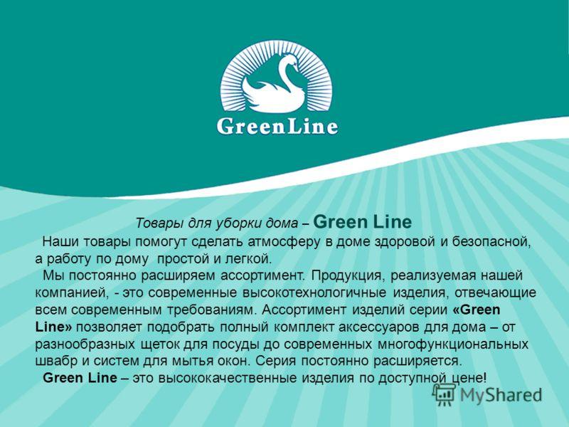 Товары для уборки дома – Green Line Наши товары помогут сделать атмосферу в доме здоровой и безопасной, а работу по дому простой и легкой. Мы постоянно расширяем ассортимент. Продукция, реализуемая нашей компанией, - это современные высокотехнологичн