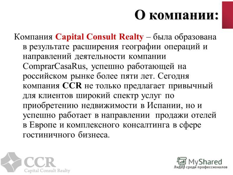 О компании: Компания Capital Consult Realty – была образована в результате расширения географии операций и направлений деятельности компании ComprarCasaRus, успешно работающей на российском рынке более пяти лет. Сегодня компания СCR не только предлаг