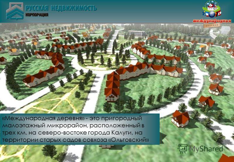 «Международная деревня» - это пригородный малоэтажный микрорайон, расположенный в трех км. на северо-востоке города Калуги, на территории старых садов совхоза «Ольговский»