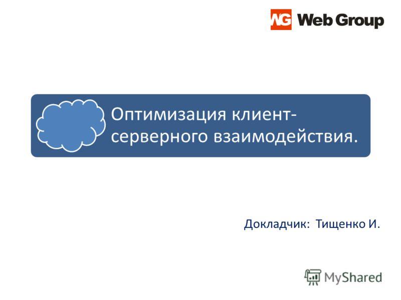 Оптимизация клиент- серверного взаимодействия. Докладчик: Тищенко И.