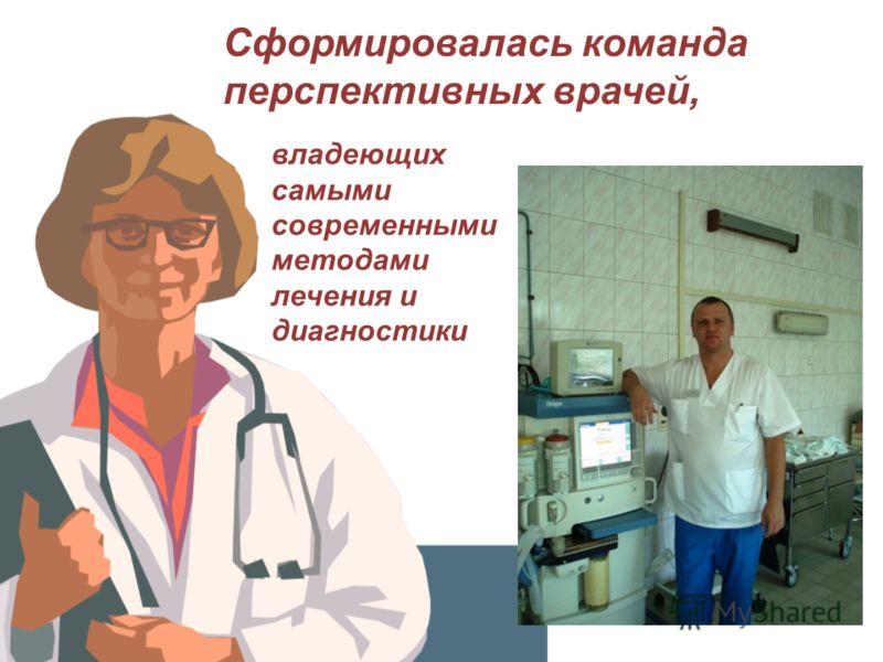 Сформировалась команда перспективных врачей, владеющих самыми современными методами лечения и диагностики