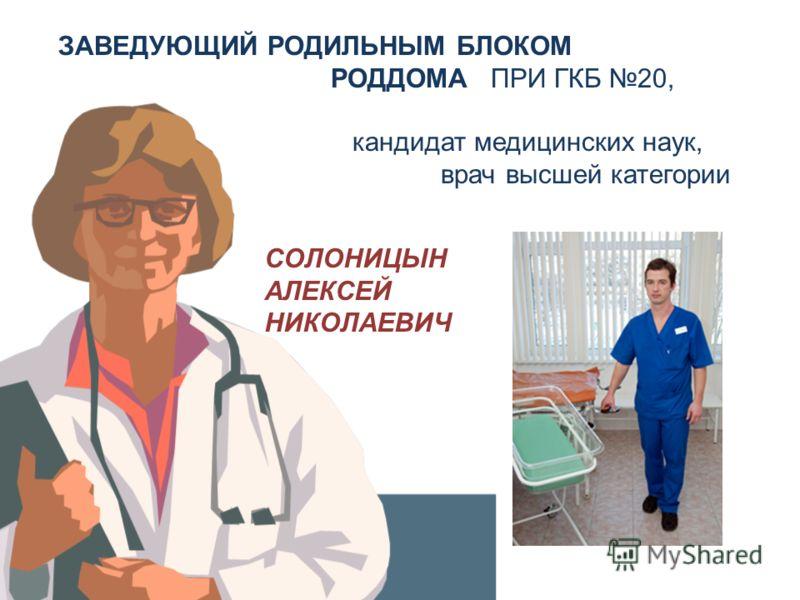 ЗАВЕДУЮЩИЙ РОДИЛЬНЫМ БЛОКОМ РОДДОМА ПРИ ГКБ 20, кандидат медицинских наук, врач высшей категории СОЛОНИЦЫН АЛЕКСЕЙ НИКОЛАЕВИЧ