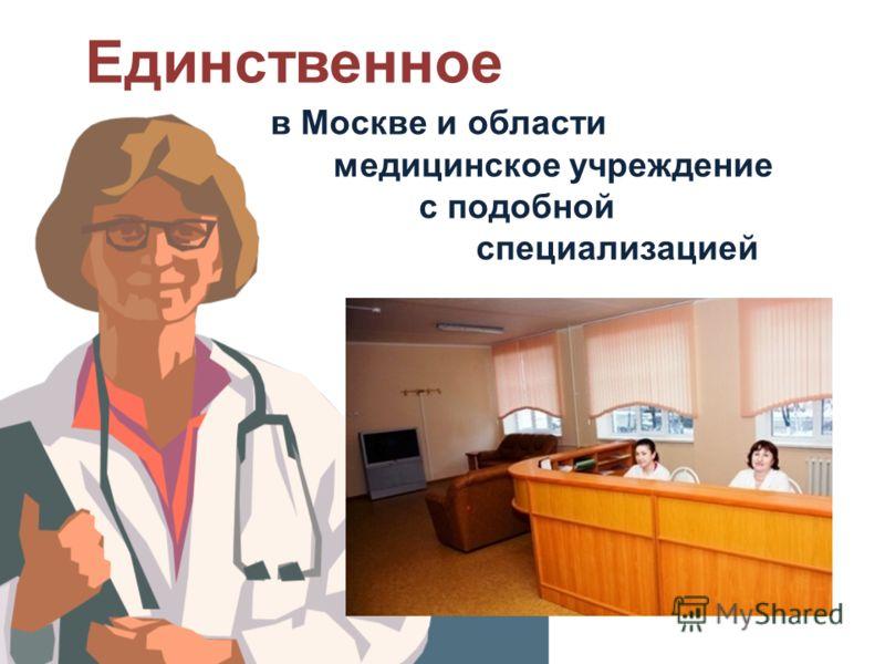 Единственное в Москве и области медицинское учреждение с подобной специализацией