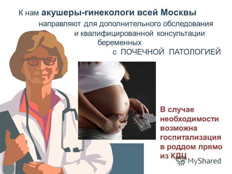 К нам акушеры-гинекологи всей Москвы направляют для дополнительного обследования и квалифицированной консультации беременных с ПОЧЕЧНОЙ ПАТОЛОГИЕЙ В случае необходимости возможна госпитализация в роддом прямо из КДЦ