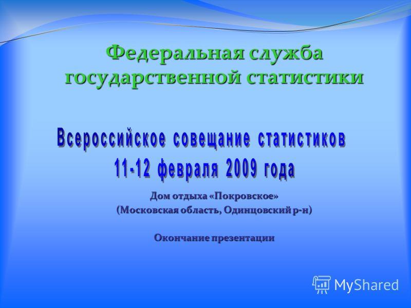 Федеральная служба государственной статистики Дом отдыха «Покровское» (Московская область, Одинцовский р-н) Окончание презентации