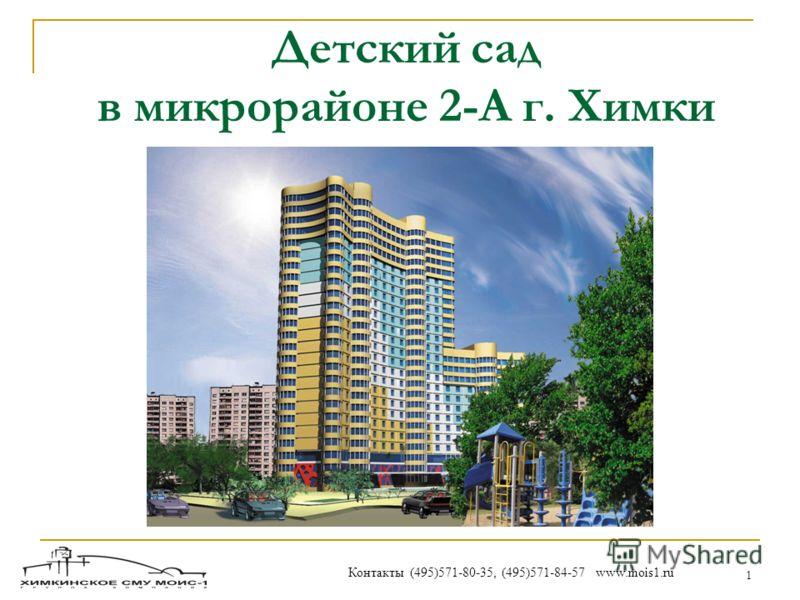 1 Детский сад в микрорайоне 2-А г. Химки Контакты (495)571-80-35, (495)571-84-57 www.mois1.ru