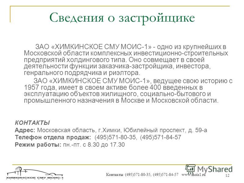 12 Сведения о застройщике ЗАО «ХИМКИНСКОЕ СМУ МОИС-1» - одно из крупнейших в Московской области комплексных инвестиционно-строительных предприятий холдингового типа. Оно совмещает в своей деятельности функции заказчика-застройщика, инвестора, генраль