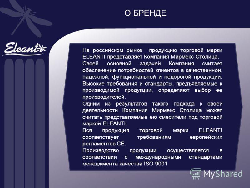 О БРЕНДЕ На российском рынке продукцию торговой марки ELEANTI представляет Компания Мирмекс Столица. Своей основной задачей Компания считает обеспечение потребностей клиентов в качественной, надежной, функциональной и недорогой продукции. Высокие тре