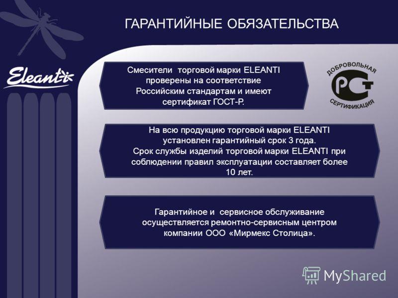ГАРАНТИЙНЫЕ ОБЯЗАТЕЛЬСТВА Смесители торговой марки ELEANTI проверены на соответствие Российским стандартам и имеют сертификат ГОСТ-Р. На всю продукцию торговой марки ELEANTI установлен гарантийный срок 3 года. Срок службы изделий торговой марки ELEAN