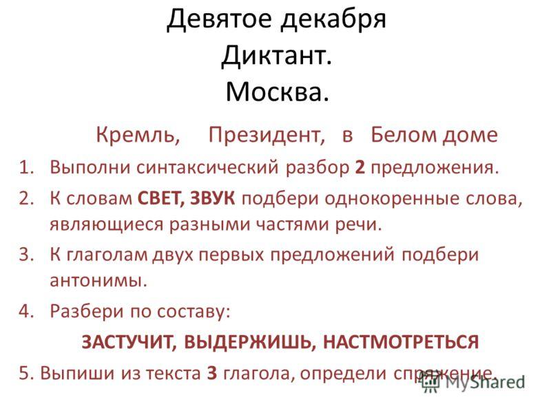 Девятое декабря Диктант. Москва. Кремль, Президент, в Белом доме 1.Выполни синтаксический разбор 2 предложения. 2.К словам СВЕТ, ЗВУК подбери однокоренные слова, являющиеся разными частями речи. 3.К глаголам двух первых предложений подбери антонимы.
