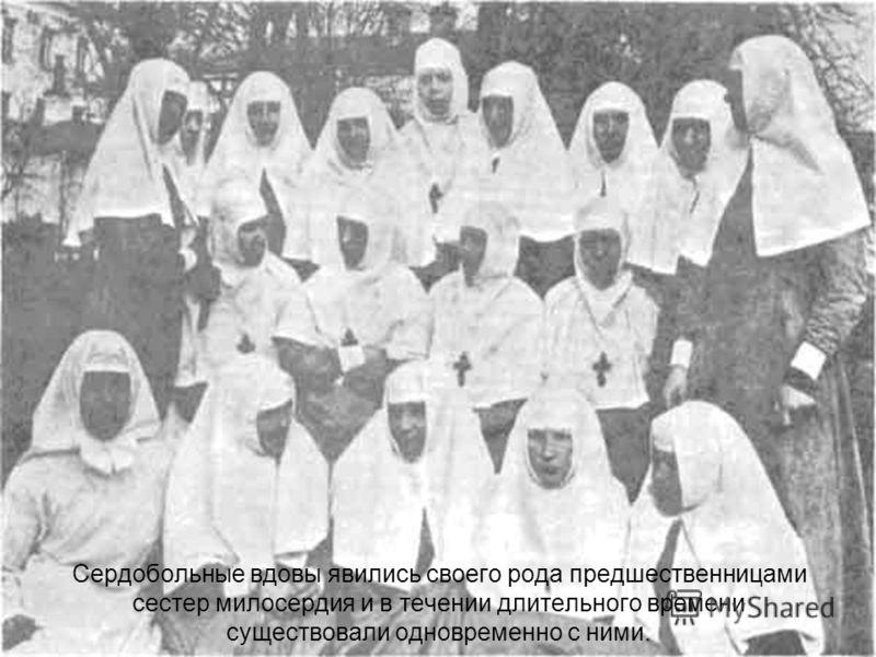 Сердобольные вдовы явились своего рода предшественницами сестер милосердия и в течении длительного времени существовали одновременно с ними.